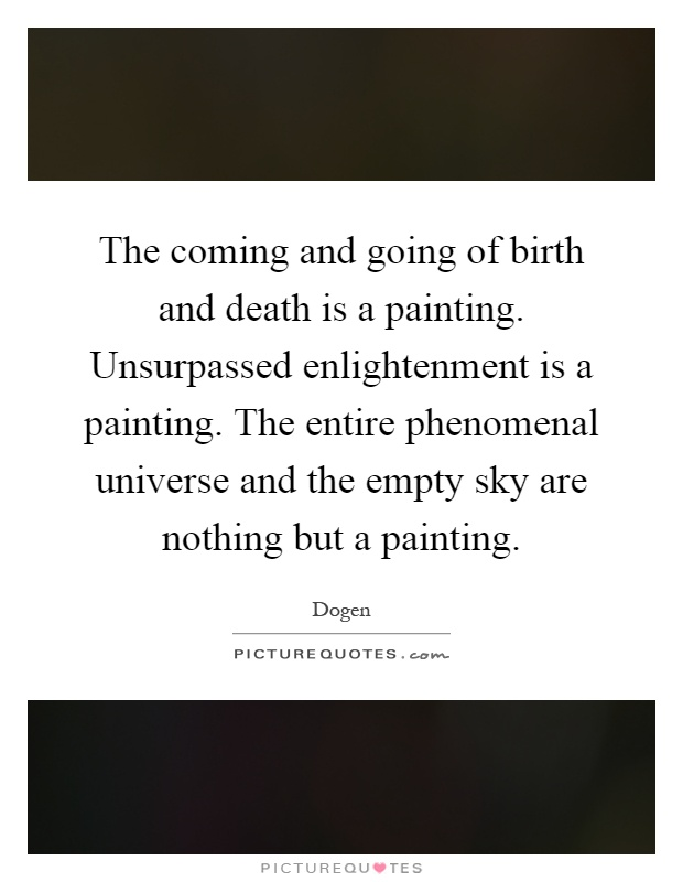 The coming and going of birth and death is a painting. Unsurpassed enlightenment is a painting. The entire phenomenal universe and the empty sky are nothing but a painting Picture Quote #1