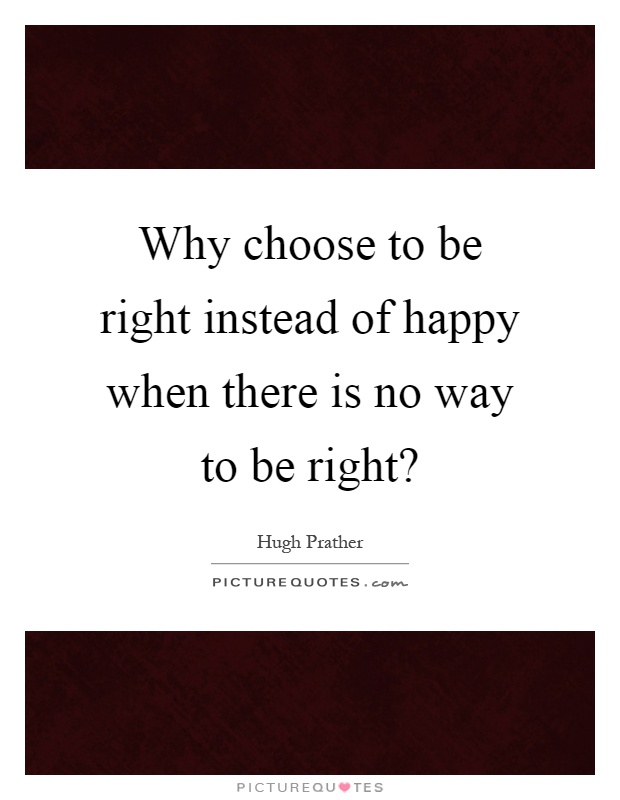 Why choose to be right instead of happy when there is no way to be right? Picture Quote #1