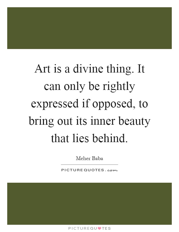 Art is a divine thing. It can only be rightly expressed if opposed, to bring out its inner beauty that lies behind Picture Quote #1