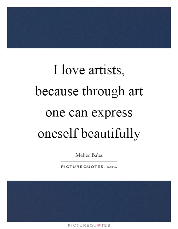 I love artists, because through art one can express oneself beautifully Picture Quote #1