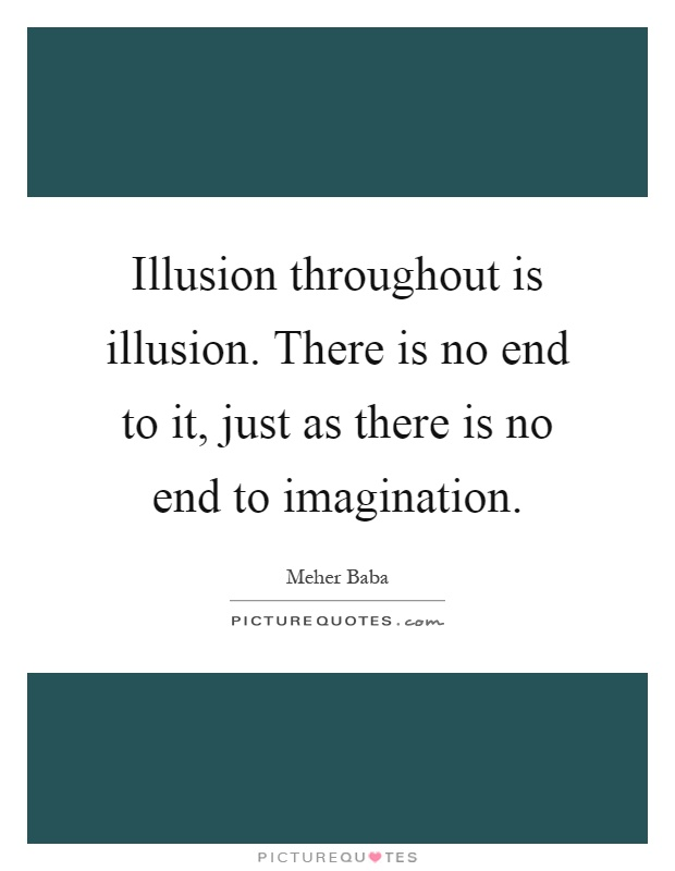 Illusion throughout is illusion. There is no end to it, just as there is no end to imagination Picture Quote #1