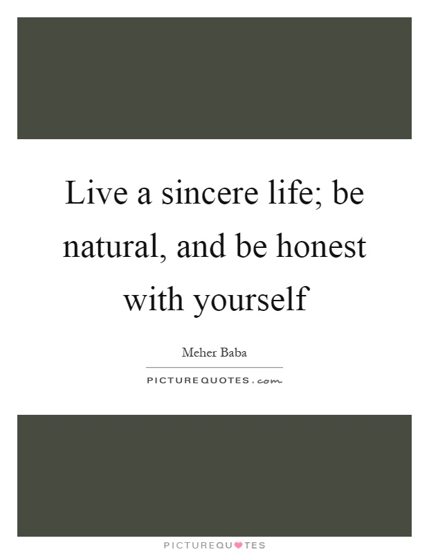Live a sincere life; be natural, and be honest with yourself Picture Quote #1