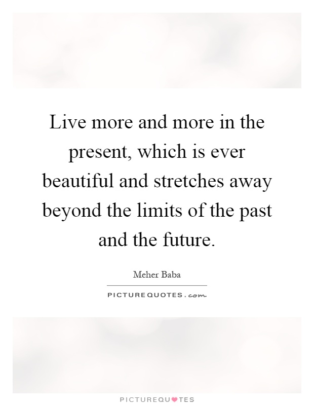 Live more and more in the present, which is ever beautiful and stretches away beyond the limits of the past and the future Picture Quote #1