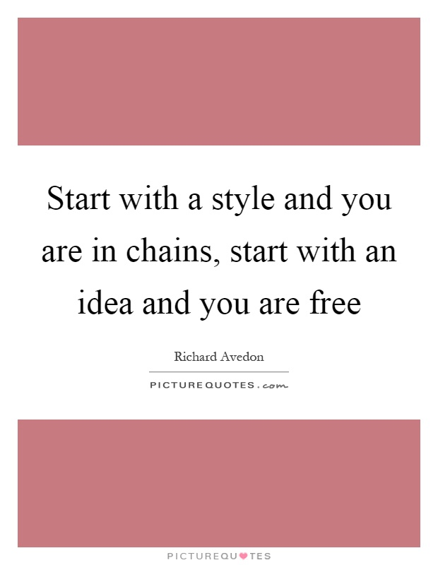 Start with a style and you are in chains, start with an idea and you are free Picture Quote #1
