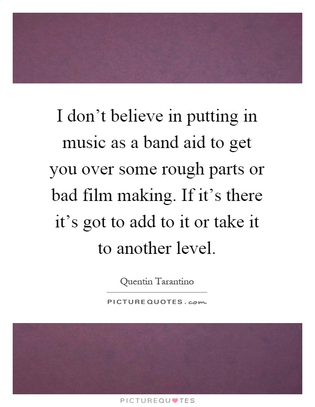 I don't believe in putting in music as a band aid to get you over some rough parts or bad film making. If it's there it's got to add to it or take it to another level Picture Quote #1