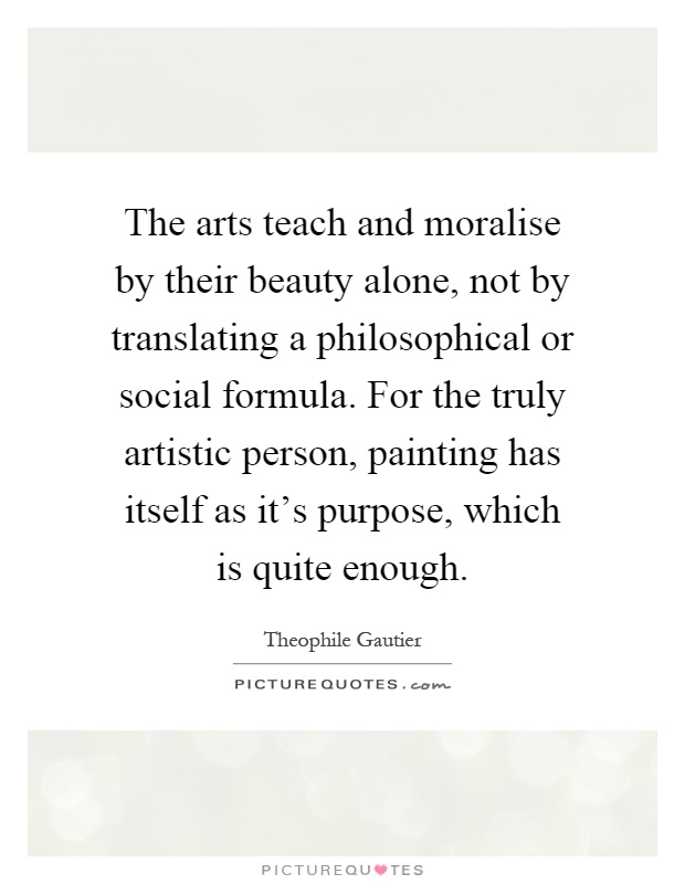 The arts teach and moralise by their beauty alone, not by translating a philosophical or social formula. For the truly artistic person, painting has itself as it's purpose, which is quite enough Picture Quote #1