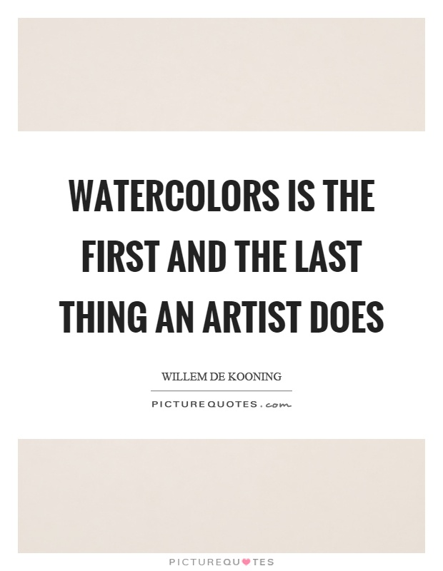 Watercolors is the first and the last thing an artist does Picture Quote #1