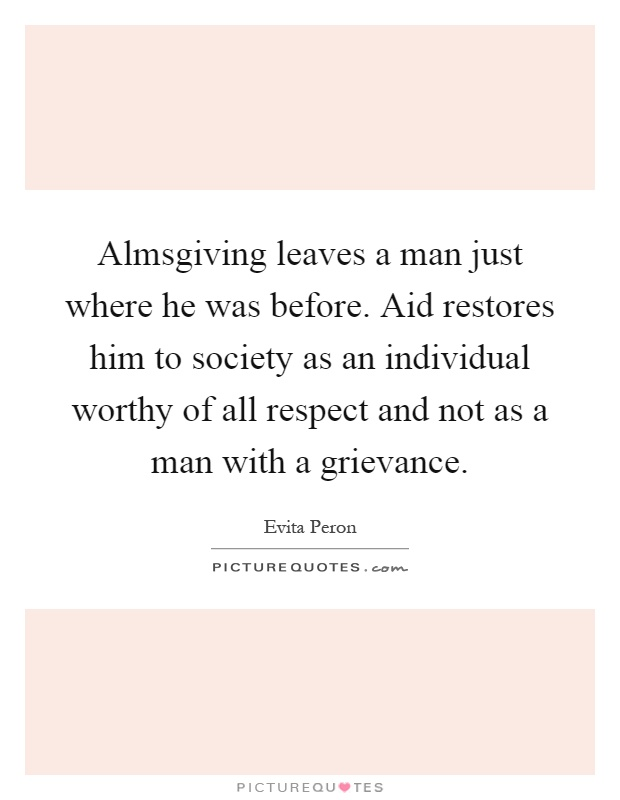 Almsgiving leaves a man just where he was before. Aid restores him to society as an individual worthy of all respect and not as a man with a grievance Picture Quote #1