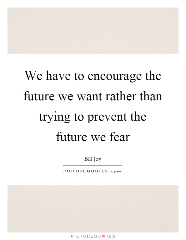We have to encourage the future we want rather than trying to prevent the future we fear Picture Quote #1