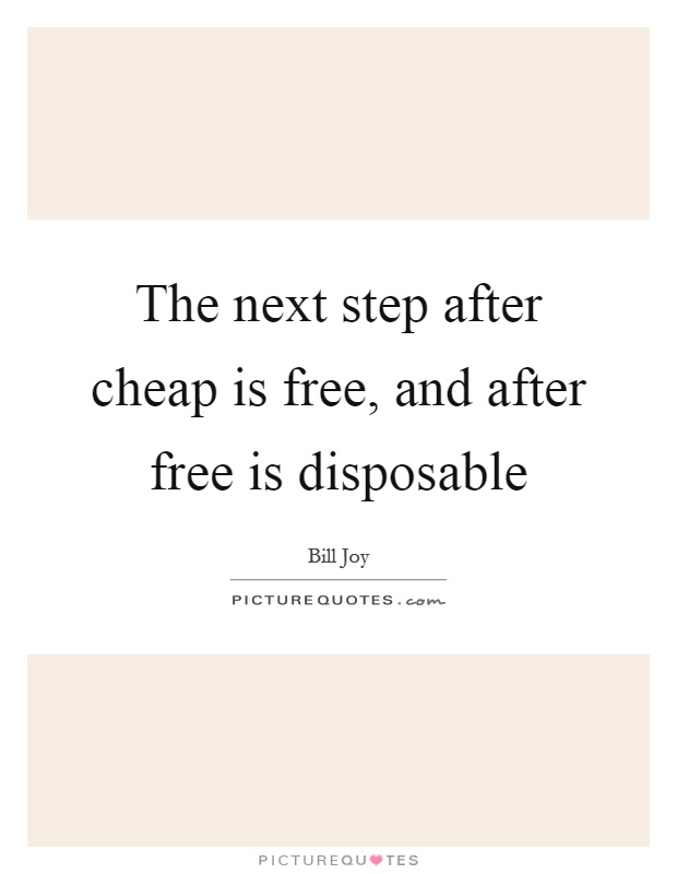 The next step after cheap is free, and after free is disposable Picture Quote #1