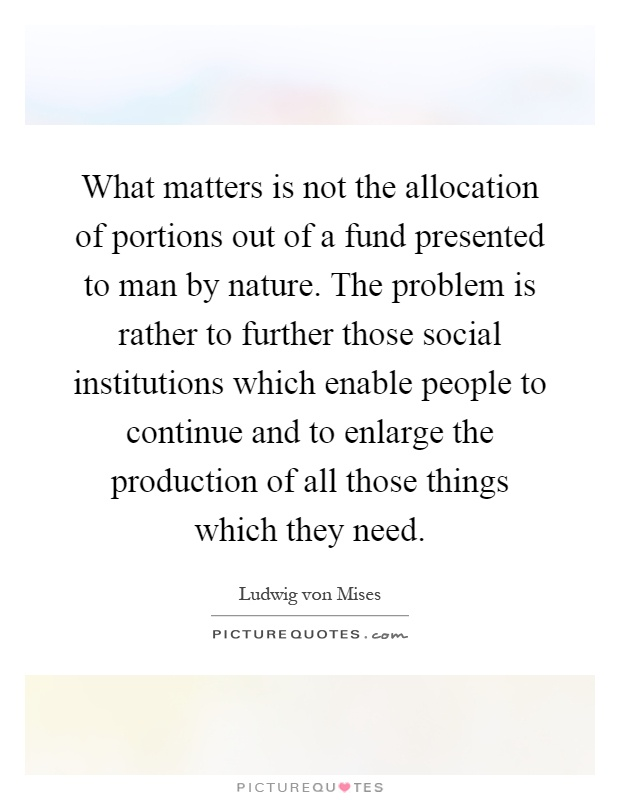 What matters is not the allocation of portions out of a fund presented to man by nature. The problem is rather to further those social institutions which enable people to continue and to enlarge the production of all those things which they need Picture Quote #1