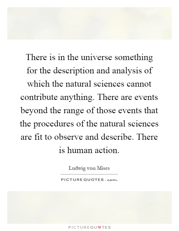 There is in the universe something for the description and analysis of which the natural sciences cannot contribute anything. There are events beyond the range of those events that the procedures of the natural sciences are fit to observe and describe. There is human action Picture Quote #1