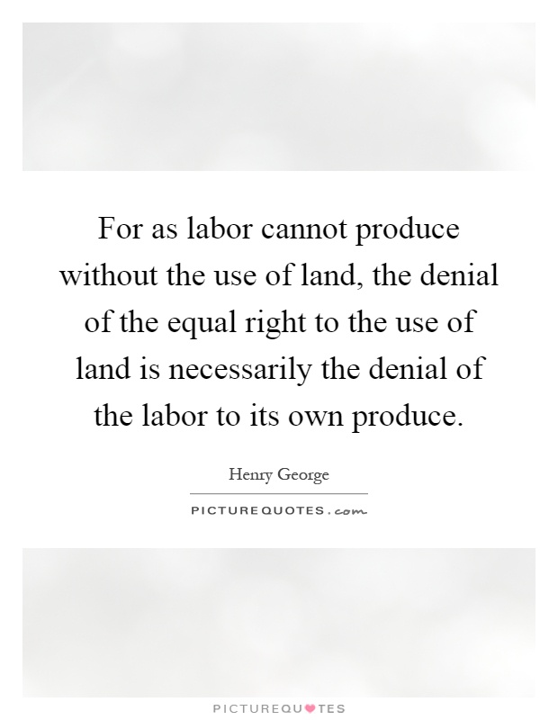 For as labor cannot produce without the use of land, the denial of the equal right to the use of land is necessarily the denial of the labor to its own produce Picture Quote #1