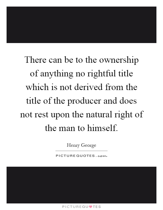 There can be to the ownership of anything no rightful title which is not derived from the title of the producer and does not rest upon the natural right of the man to himself Picture Quote #1