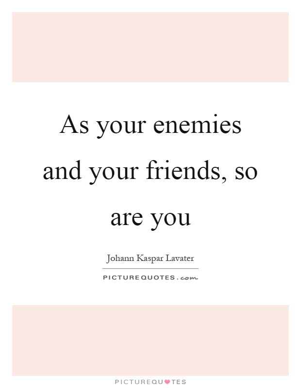 As your enemies and your friends, so are you Picture Quote #1