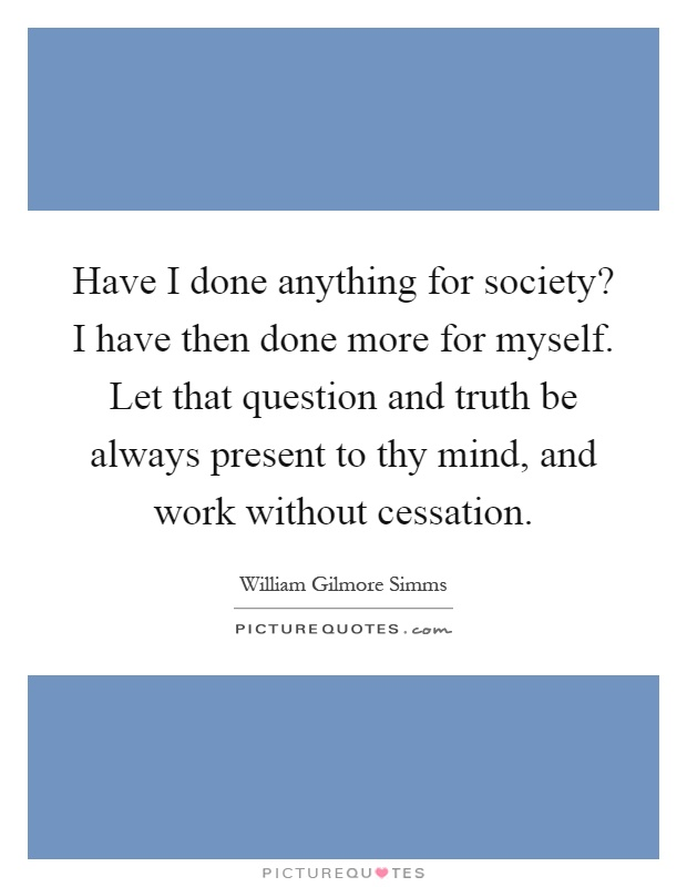 Have I done anything for society? I have then done more for myself. Let that question and truth be always present to thy mind, and work without cessation Picture Quote #1