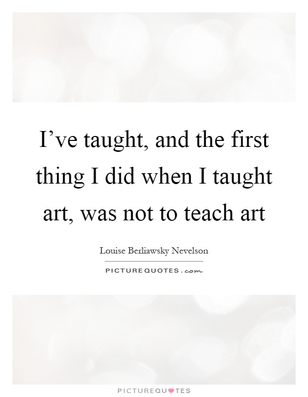 I've taught, and the first thing I did when I taught art, was not to teach art Picture Quote #1