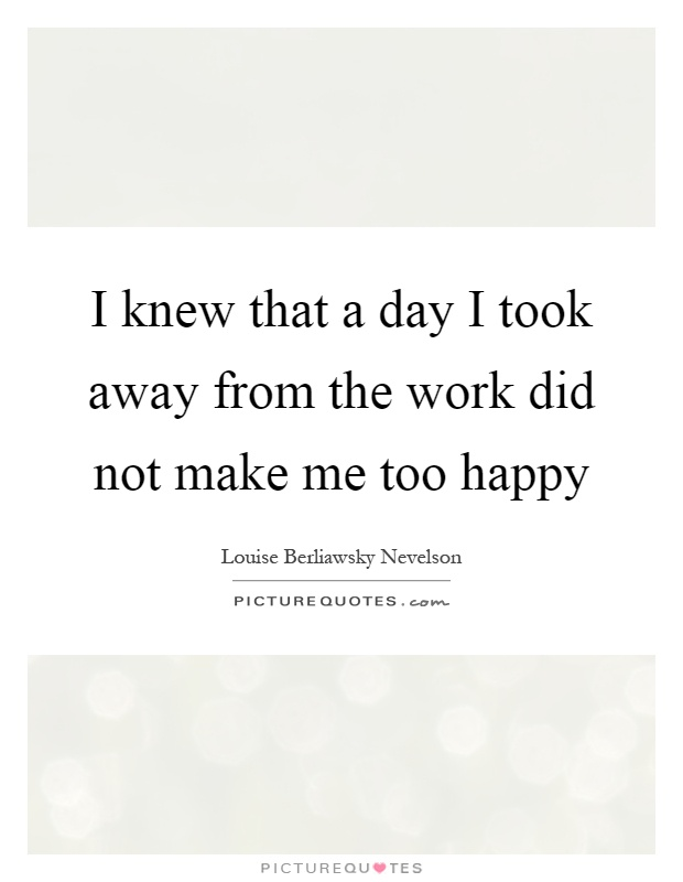 I knew that a day I took away from the work did not make me too happy Picture Quote #1