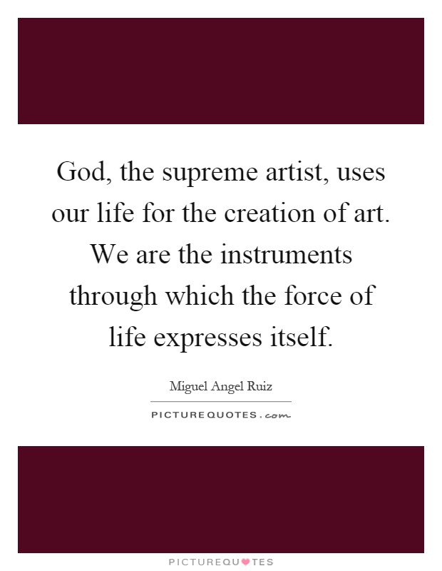 God, the supreme artist, uses our life for the creation of art. We are the instruments through which the force of life expresses itself Picture Quote #1