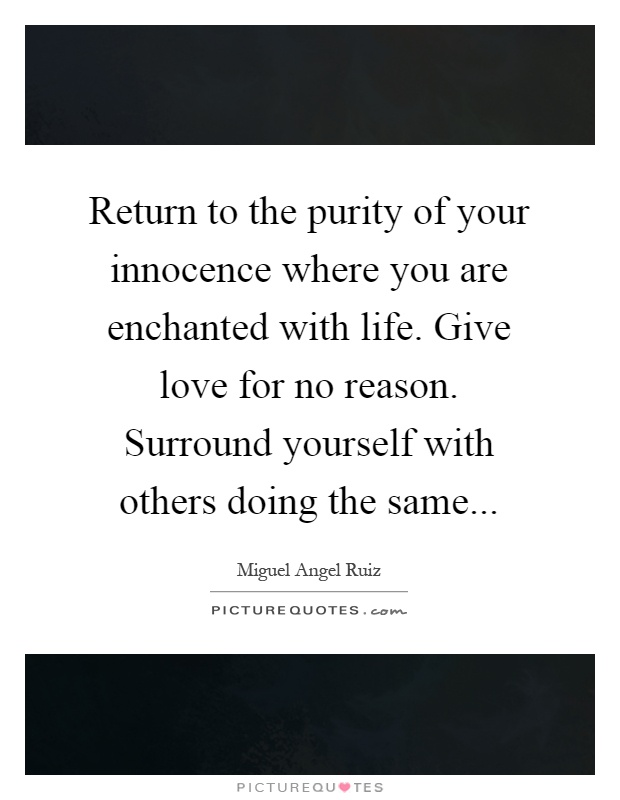 Return to the purity of your innocence where you are enchanted with life. Give love for no reason. Surround yourself with others doing the same Picture Quote #1