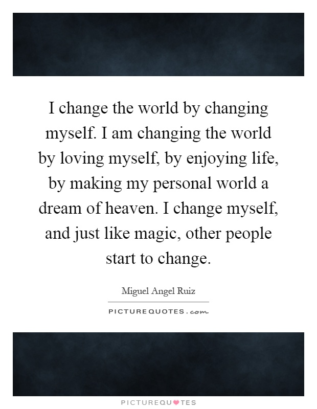 I change the world by changing myself. I am changing the world by loving myself, by enjoying life, by making my personal world a dream of heaven. I change myself, and just like magic, other people start to change Picture Quote #1