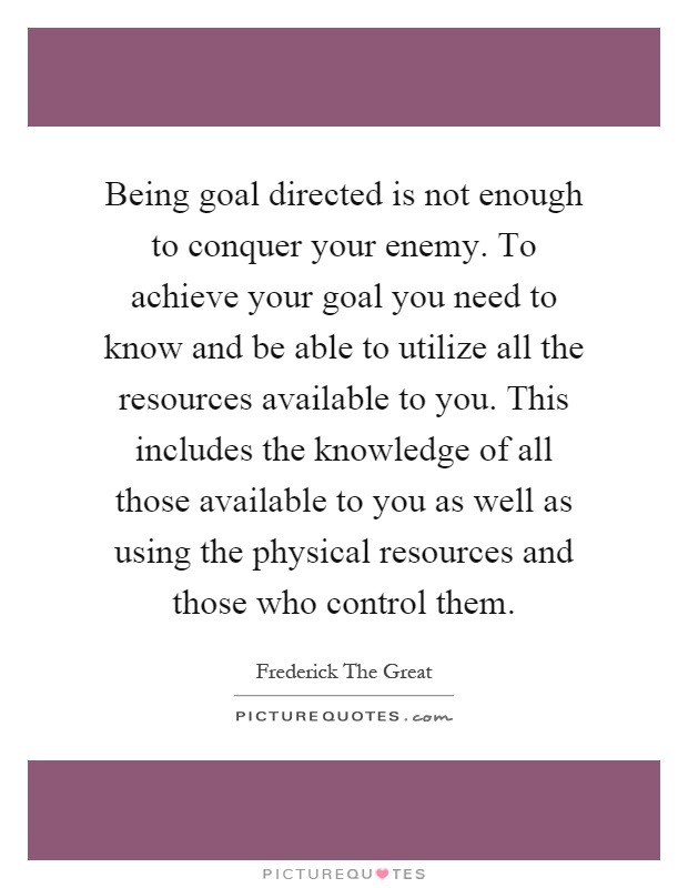Being goal directed is not enough to conquer your enemy. To achieve your goal you need to know and be able to utilize all the resources available to you. This includes the knowledge of all those available to you as well as using the physical resources and those who control them Picture Quote #1