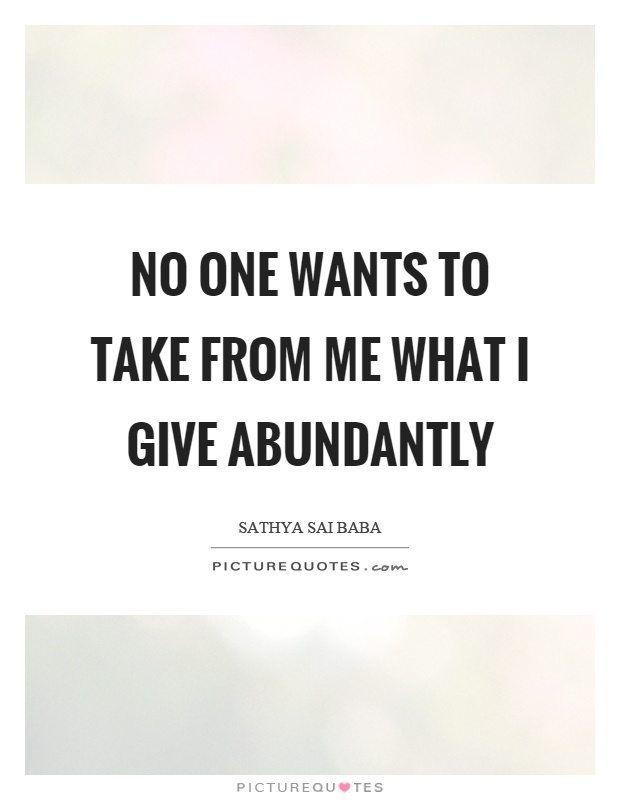 No one wants to take from me what I give abundantly Picture Quote #1