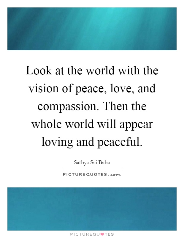 Look at the world with the vision of peace, love, and compassion. Then the whole world will appear loving and peaceful Picture Quote #1