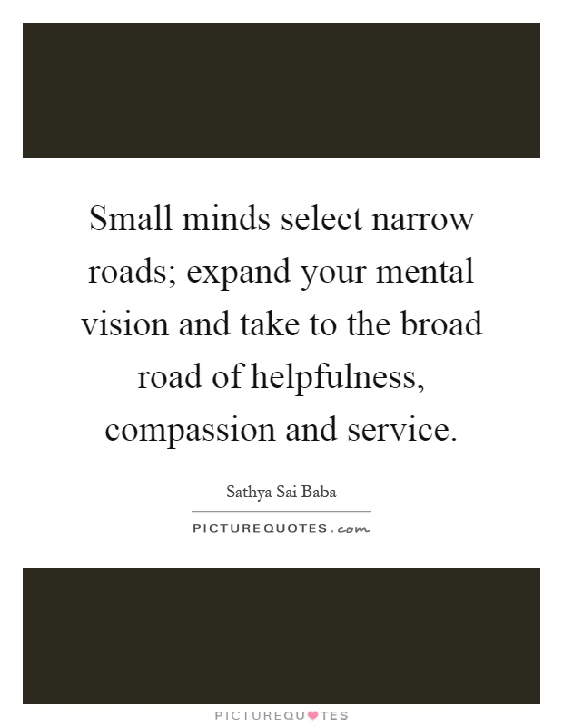 Small minds select narrow roads; expand your mental vision and take to the broad road of helpfulness, compassion and service Picture Quote #1