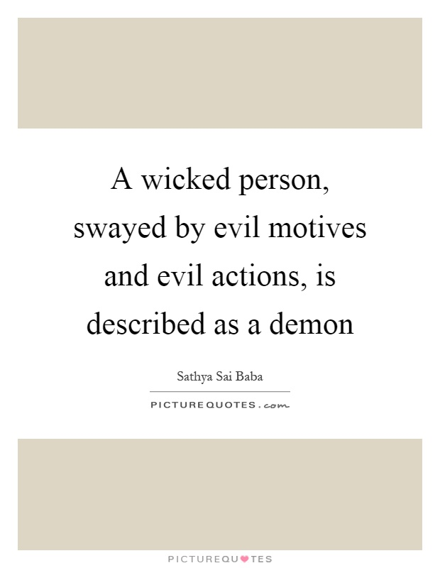 A wicked person, swayed by evil motives and evil actions, is described as a demon Picture Quote #1