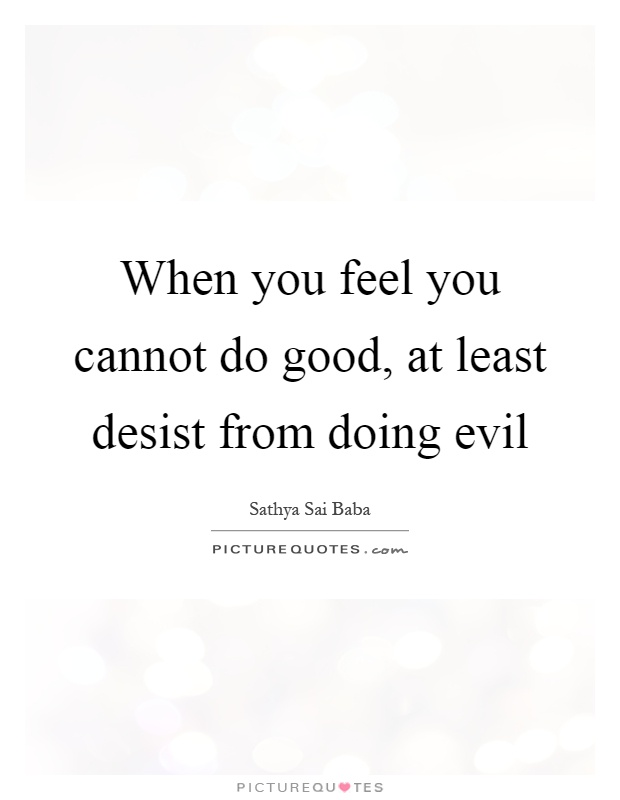 When you feel you cannot do good, at least desist from doing evil Picture Quote #1