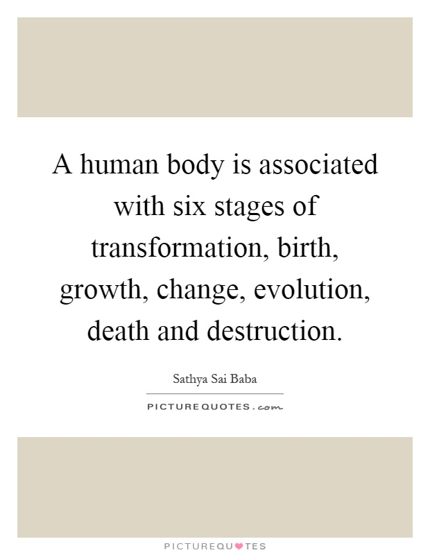 A human body is associated with six stages of transformation, birth, growth, change, evolution, death and destruction Picture Quote #1