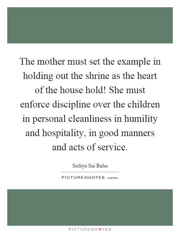 The mother must set the example in holding out the shrine as the heart of the house hold! She must enforce discipline over the children in personal cleanliness in humility and hospitality, in good manners and acts of service Picture Quote #1