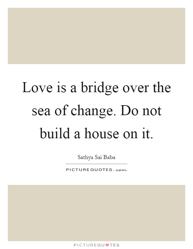 Love is a bridge over the sea of change. Do not build a house on it Picture Quote #1