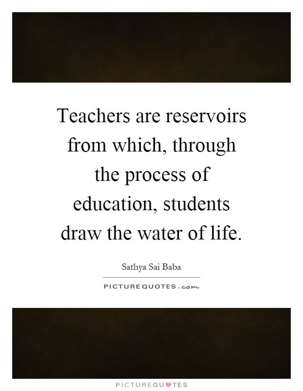 Teachers are reservoirs from which, through the process of education, students draw the water of life Picture Quote #1