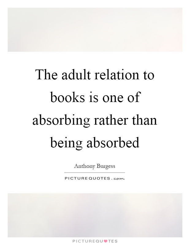 The adult relation to books is one of absorbing rather than being absorbed Picture Quote #1