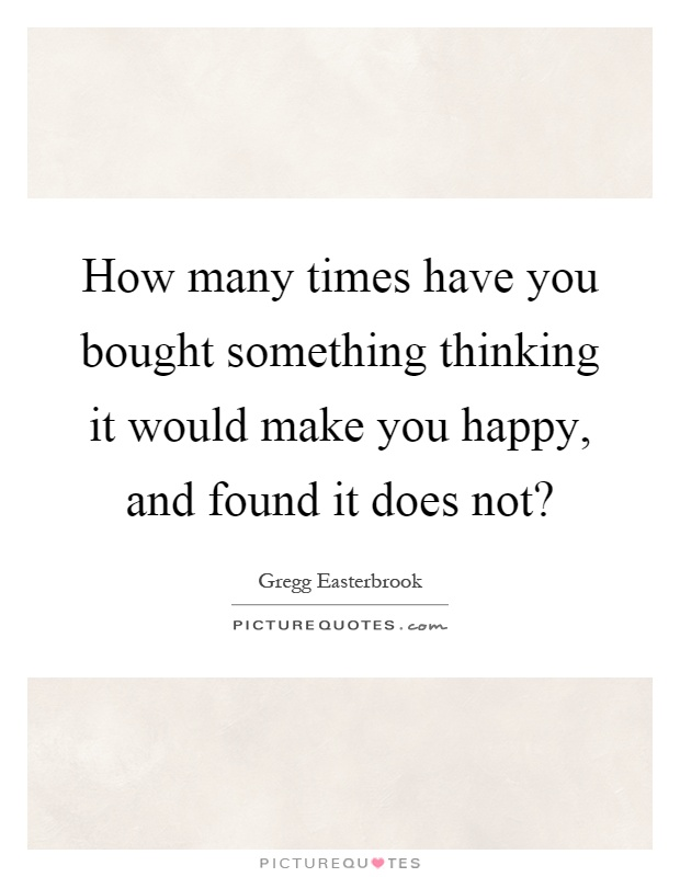 How many times have you bought something thinking it would make you happy, and found it does not? Picture Quote #1