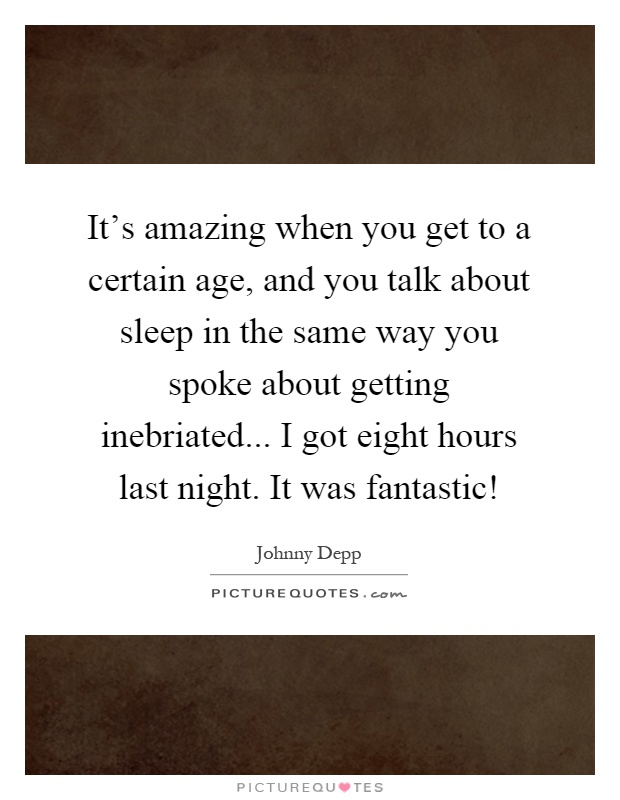 It's amazing when you get to a certain age, and you talk about sleep in the same way you spoke about getting inebriated... I got eight hours last night. It was fantastic! Picture Quote #1