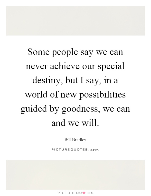 Some people say we can never achieve our special destiny, but I say, in a world of new possibilities guided by goodness, we can and we will Picture Quote #1