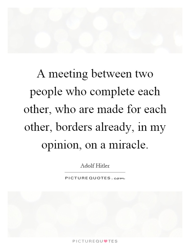 A meeting between two people who complete each other, who are made for each other, borders already, in my opinion, on a miracle Picture Quote #1