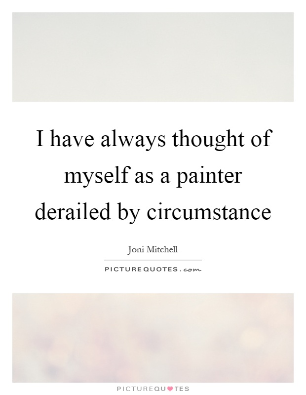 I have always thought of myself as a painter derailed by circumstance Picture Quote #1