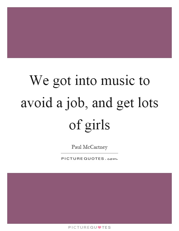 We got into music to avoid a job, and get lots of girls Picture Quote #1