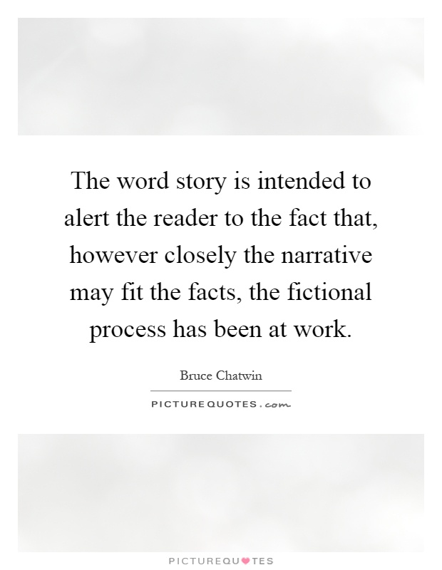 The word story is intended to alert the reader to the fact that, however closely the narrative may fit the facts, the fictional process has been at work Picture Quote #1