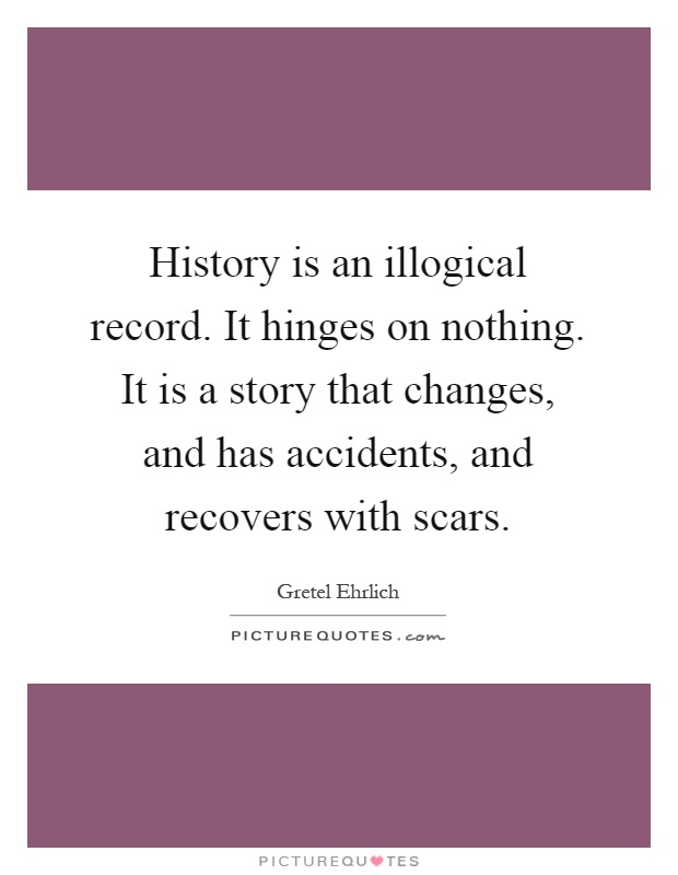 History is an illogical record. It hinges on nothing. It is a story that changes, and has accidents, and recovers with scars Picture Quote #1