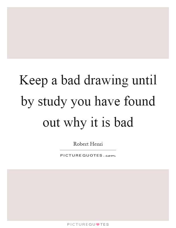 Keep a bad drawing until by study you have found out why it is bad Picture Quote #1