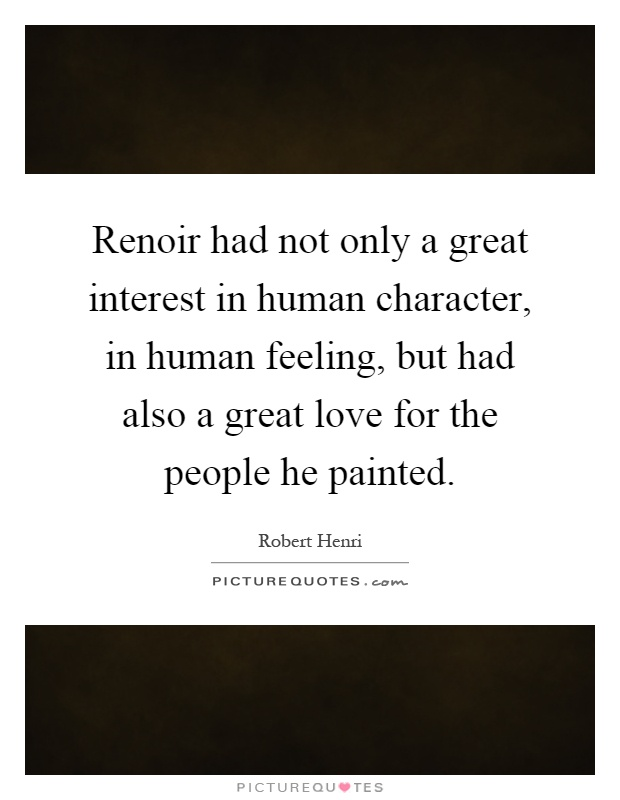 Renoir had not only a great interest in human character, in human feeling, but had also a great love for the people he painted Picture Quote #1
