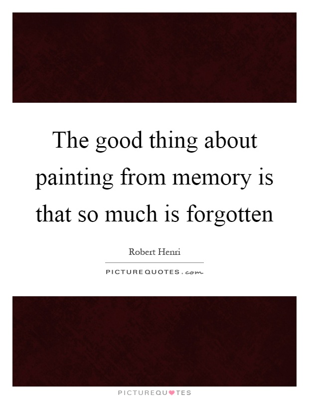 The good thing about painting from memory is that so much is forgotten Picture Quote #1