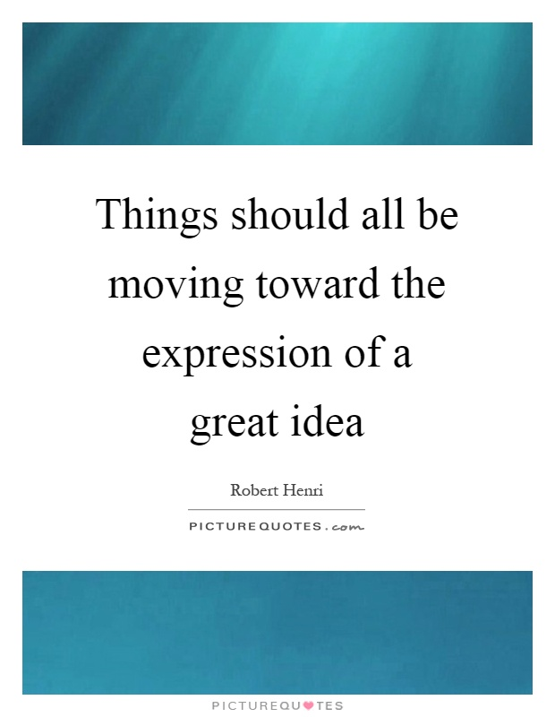 Things should all be moving toward the expression of a great idea Picture Quote #1