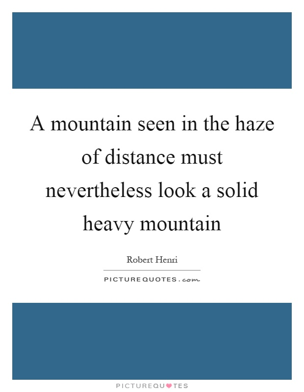 A mountain seen in the haze of distance must nevertheless look a solid heavy mountain Picture Quote #1