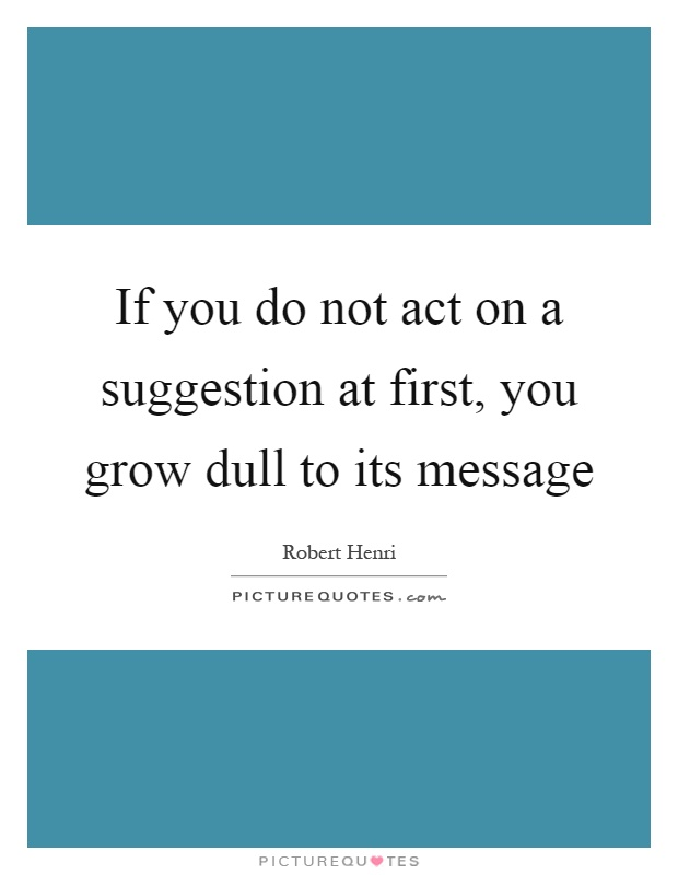 If you do not act on a suggestion at first, you grow dull to its message Picture Quote #1